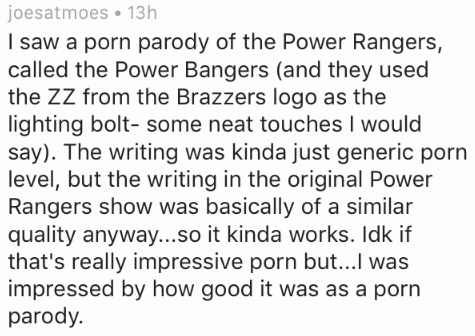 Text - joesatmoes 13h I saw a porn parody of the Power Rangers, called the Power Bangers (and they used the ZZ from the Brazzers logo as the lighting bolt- some neat touches I would say). The writing was kinda just generic porn level, but the writing in the original Power Rangers show was basically of a similar quality anyway...so it kinda works. Idk if that's really impressive porn but...I was impressed by how good it was as a porn parody