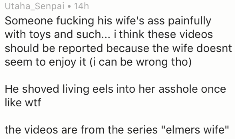 """Text - Utaha_Senpai 14h Someone fucking his wife's ass painfully with toys and such... i think these videos should be reported because the wife doesnt seem to enjoy it (i can be wrong tho) He shoved living eels into her asshole once like wtf the videos are from the series """"elmers wife"""""""