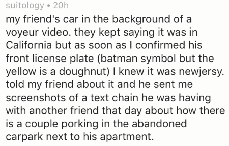 Text - suitology 20h my friend's car in the background of a voyeur video. they kept saying it was in California but as soon as I confirmed his front license plate (batman symbol but the yellow is a doughnut) I knew it was newjersy. told my friend about it and he sent me screenshots of a text chain he was having with another friend that day about how there is a couple porking in the abandoned carpark next to his apartment.
