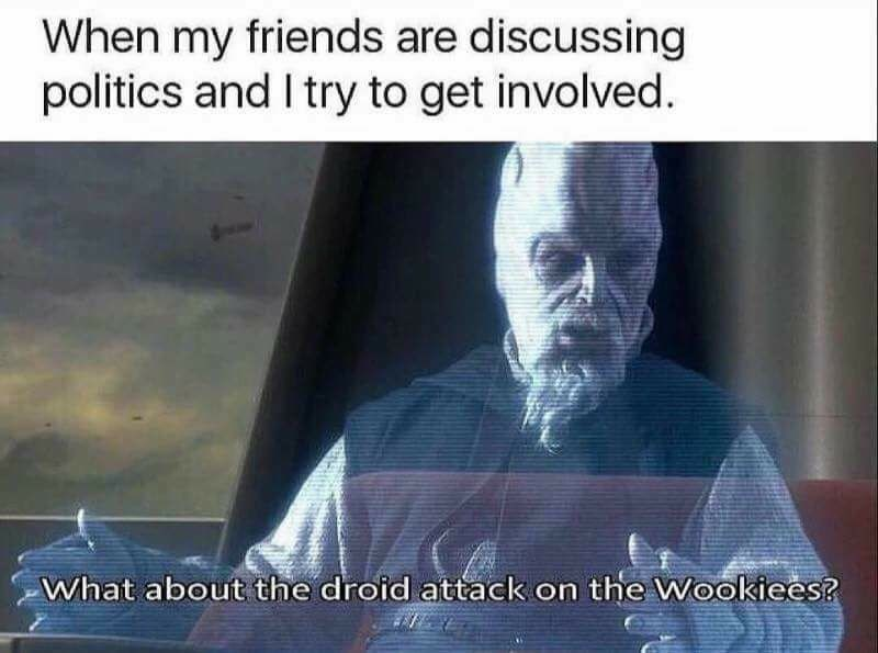 "Funny meme about when your friends talk politics and you try to get involved, photo of star wars character saying ""what about the droid attack on the wookiees?"""