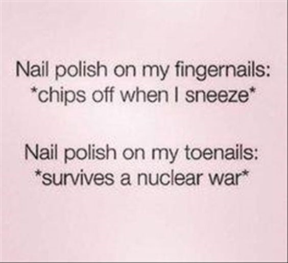 Meme how fingernail polish chips off when you sneeze but nail polish on toenails can survive nuclear war.