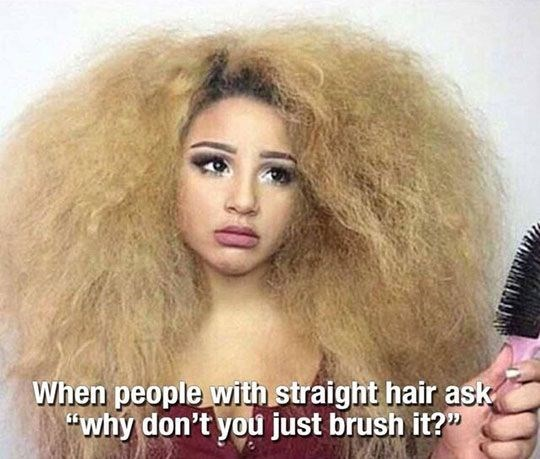 Girl with very puffy hair as how it feels when girls with straight hair ask why you don't just brush it for curly hair.