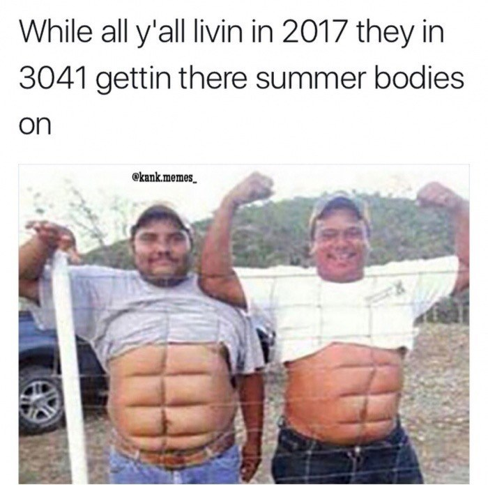 Abdomen - While all y'all livin in 2017 they in 3041 gettin there summer bodies on ekank.memes