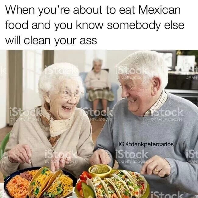 Meal - When you're about to eat Mexican food and you know somebody else will clean your ass Stocky istock by Ge crofty Inag Stock iStock Astock by Gelly Irmages etty Images y Gtty imaes IG @dankpetercarlos iStork iStock iSt by cou oges oy Getty magea by Ge es iStock
