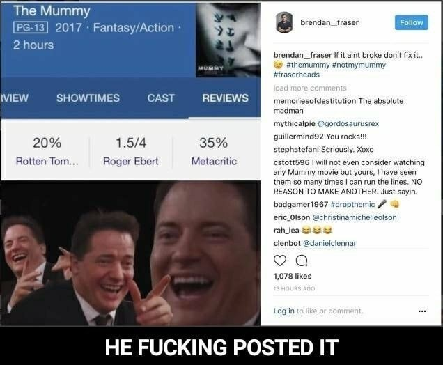Facial expression - The Mummy PG-13 2017 Fantasy/Action Follow brendan_fraser 2 hours brendan fraser If it aint broke don't fix it.. #themummy #notmymummy #fraserheads load more comments REVIEWS VIEW SHOWTIMES CAST memoriesofdestitution The absolute madman mythicalpie @gordosaurusrex guillermind92 You rocks!!! 20% 1.5/4 35% stephstefani Seriously. Xoxo Roger Ebert Metacritic Rotten Tom... cstott596 I will not even consider watching any Mummy movie but yours, I have seen them so many times I can