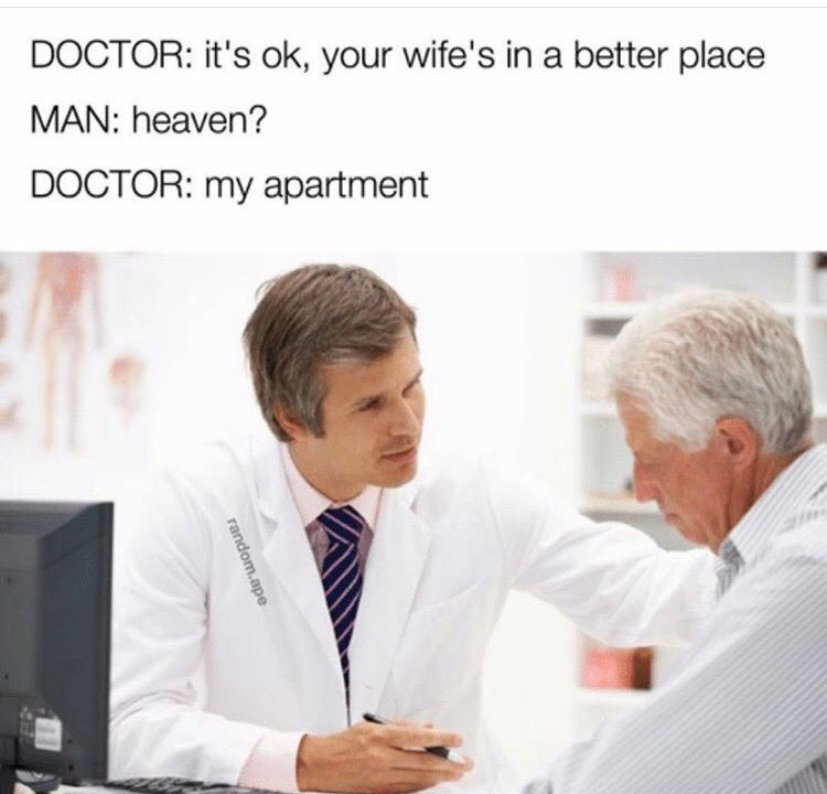 Meme of stock photo of doctor consoling old man with caption saying his wife is in a better place, and by that he means his apartment.