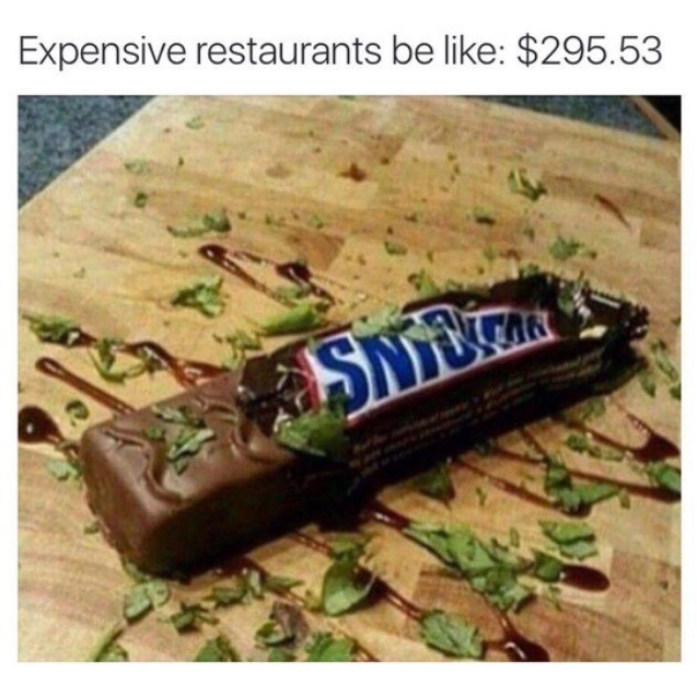 Meme about how expensive restaurants will sprinkle kale and chocolate on a snickers bar and charge you $300 for it.