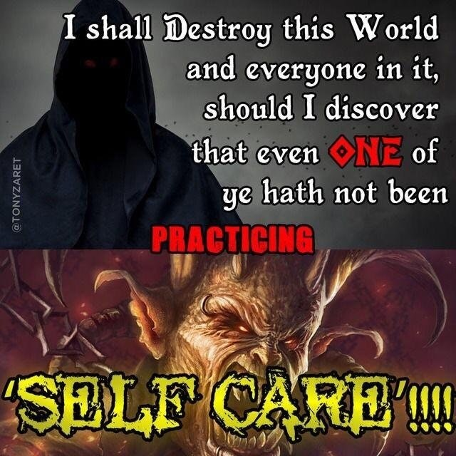 Organism - I shall Destroy this World and everyone in it, should I discover that evenNE of ye hath not been PRACTICING SELF CARE @TONYZARET