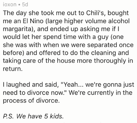 """divorce story - Text - ioxon 5d The day she took me out to Chili's, bought me an El Nino (large higher volume alcohol margarita), and ended up asking me if would let her spend time with a guy (one she was with when we were separated once before) and offered to do the cleaning and taking care of the house more thoroughly in return I laughed and said, """"Yeah... we're gonna just need to divorce now."""" We're currently in the process of divorce. P.S. We have 5 kids."""