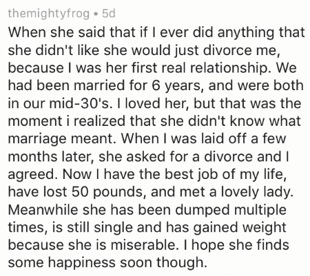 divorce story - Text - themightyfrog 5d When she said that if I ever did anything that she didn't like she would just divorce me, because I was her first real relationship. We had been married for 6 years, and were both in our mid-30's. I loved her, but that was the moment i realized that she didn't know what marriage meant. When I was laid off a few months later, she asked for a divorce and I agreed. Now I have the best job of my life, have lost 50 pounds, and met a lovely lady. Meanwhile she h