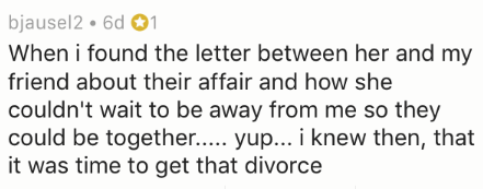 divorce story - Text - bjausel2 6d 1 When i found the letter between her and my friend about their affair and how she couldn't wait to be away from me so they could be together.... yup... i knew then, that it was time to get that divorce