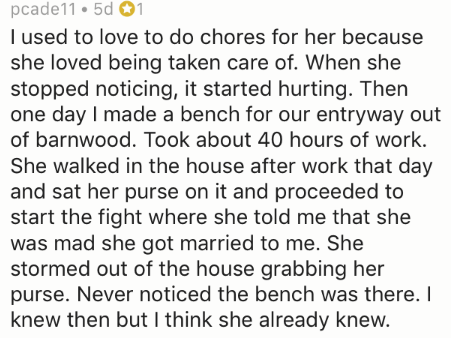 divorce story - Text - pcade11 5d 1 I used to love to do chores for her because she loved being taken care of. When she stopped noticing, it started hurting. Then one day I made a bench for our entryway out of barnwood. Took about 40 hours of work. She walked in the house after work that day and sat her purse on it and proceeded to start the fight where she told me that she was mad she got married to me. She stormed out of the house grabbing her purse. Never noticed the bench was there. I knew t