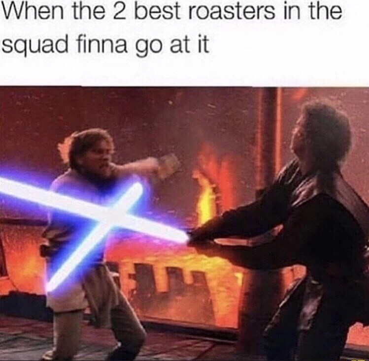 Fictional character - When the 2 best roasters in the squad finna go at it