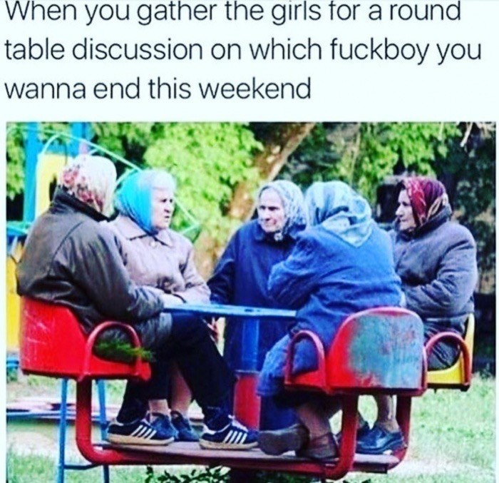Friendship - When you gather the girls for a round table discussion on which fuckboy you wanna end this weekend