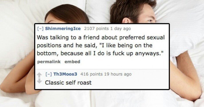 """Skin - [-] ShimmeringIce 2107 points 1 day ago Was talking to a friend about preferred sexual positions and he said, """"I like being on the bottom, because all I do is fuck up anyways."""" permalink embed [- Th3Moos3 416 points 19 hours ago Classic self roast"""
