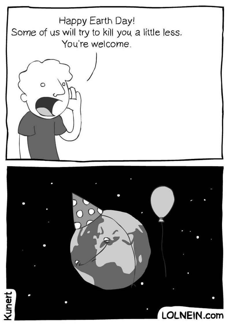 Cartoon - Happy Earth Day! Some of us will try to kill you a little less. You're welcome LOLNEIN.com Kunert