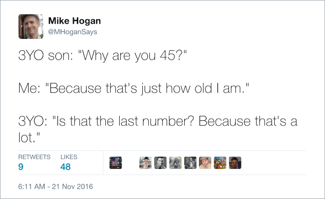 "Text - Mike Hogan @MHoganSays 3YO son: ""Why are you 45?"" Me: ""Because that's just how old I am."" 3YO: ""Is that the last number? Because that's a lot."" RETWEETS LIKES 48 6:11 AM -21 Nov 2016"