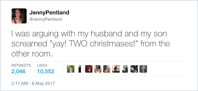 "Text - JennyPentland @JennyPentland I was arguing with my husband and my son screamed ""yay! TWO christmases!"" from the other room. RETWEETS LIKES 10,552 2,046 2:11 AM -6 May 2017"