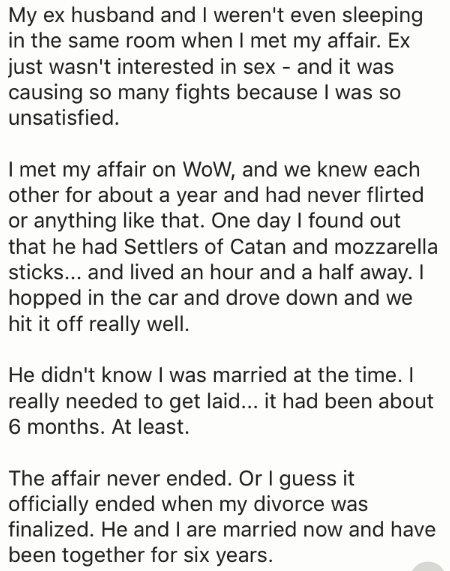 Text - My ex husband and I weren't even sleeping in the same room when I met my affair. Ex just wasn't interested in sex - and it was causing so many fights because I was so unsatisfied. I met my affair on WoW, and we knew each other for about a year and had never flirted or anything like that. One day I found out that he had Settlers of Catan and mozzarella sticks... and lived an hour and a half away. I hopped in the car and drove down and we hit it off really well. He didn't know I was married