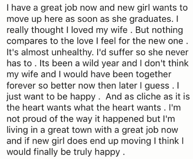 Text - I have a great job now and new girl wants to move up here as soon as she graduates. I really thought I loved my wife . But nothing compares to the love I feel for the new one . It's almost unhealthy. I'd suffer so she never has to . Its been a wild year and I don't think my wife and I would have been together forever so better now then later I guess . I just want to be happy. And as cliche as it is the heart wants what the heart wants . I'm not proud of the way it happened but I'm living
