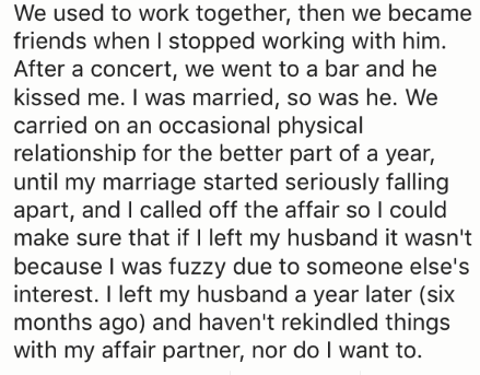Text - We used to work together, then we became friends when I stopped working with him. After a concert, we went to a bar and he kissed me. I was married, so was he. We carried on an occasional physical relationship for the better part of a year, until my marriage started seriously falling apart, and I called off the affair so I could make sure that if I left my husband it wasn't because I was fuzzy due to someone else's interest. I left my husband a year later (six months ago) and haven't reki