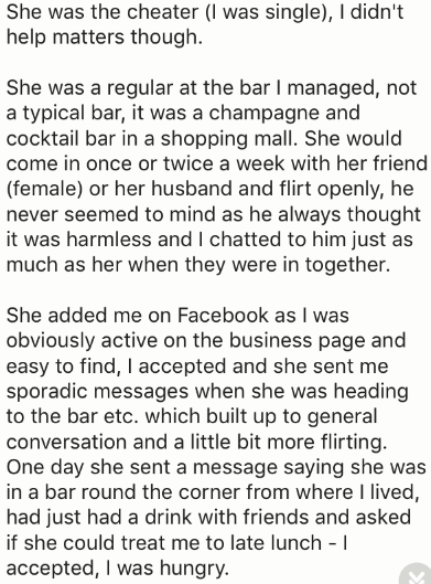 Text - She was the cheater (I was single), I didn't help matters though. She was a regular at the bar I managed, not a typical bar, it was a champagne and cocktail bar in a shopping mall. She would come in once or twice a week with her friend (female) or her husband and flirt openly, he never seemed to mind as he always thought it was harmless and I chatted to him just as much as her when they were in together. She added me on Facebook as I was obviously active on the business page and easy to f