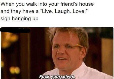 """Funny meme about when you see a """"live laugh love"""" sign at your friend's house, photo of Gordon RAmsay with the text """"fuck yourselves."""""""