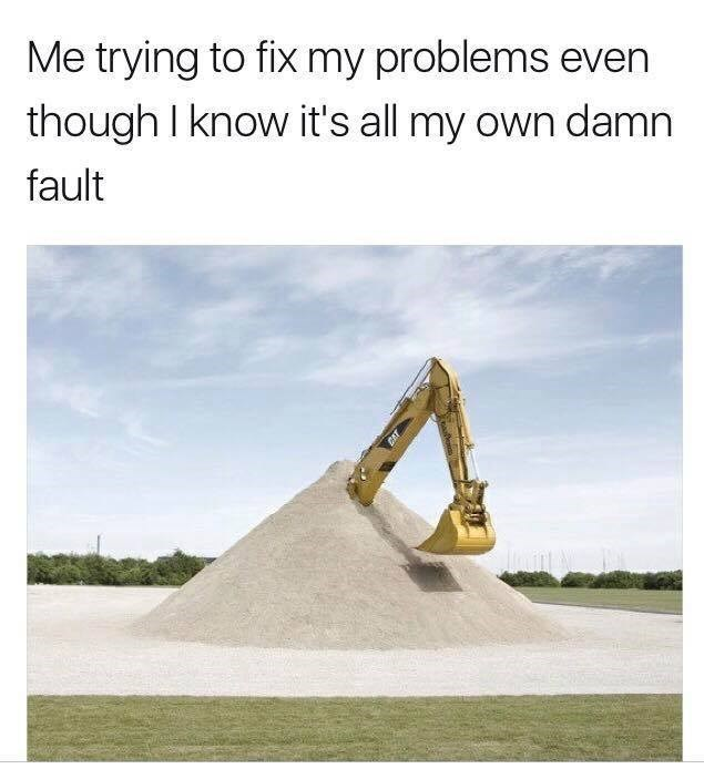 Funny meme featuring an excavator vehicle in a pile of sand trying to dig itself out - an analogy for when you're trying to solve your problems when you know they are your own fault.