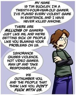 Cartoon - MY NAME IS TIM BUCKLEY. IM A TWENTY-FOURVEAR-OLD GAMER IVE PLAVED EVERY VIOLENT GAME IN EXISTENCE, AND I HAVE NEVER KILLED ANVONE THERE ARE MILLIONS OF GAMERS JUST LIKE ME, AND WE'RE GETTING SICK OF PEOPLE LIKE YOu BLAMING VOUR PROBLEMS ON Us. IGNORANCE CAUSES VIOLENCE NOT VIDEO GAMES MAN UP AND TAKE RESPONSIBILITY WE OUTNUMBER VOu AND THE PEOPLE THAT THINK LIKE YOu. DON'T FUCK WITH US