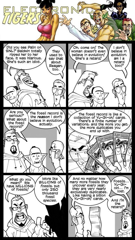 Comics - ELE RONT Oh, come Did you see Palin on SNLP Baldwin totally ripped her to her face, it was hilarious. She's such an idiot. don't in The They be believe in evolution! retard! She's evolution, am I a retard too? to say that about Reagan too. Are you serious? What about the fossil record? The fossil record the reason I don't believe in evolution, actually The fossil record is like a collection O ini on cards. variations, and the more you get, the more duplicates you end up with. T-Rer T-Re