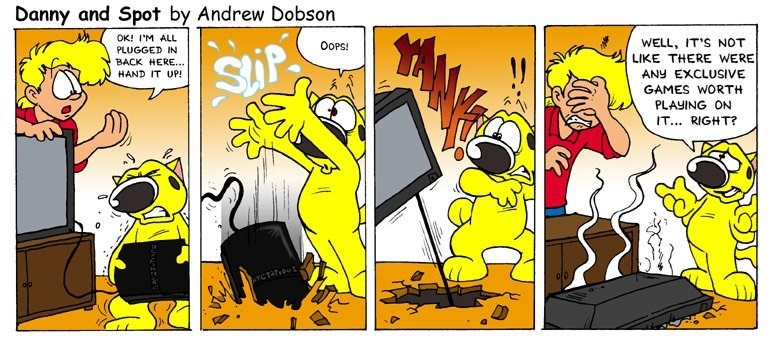 Cartoon - Danny and Spot by Andrew Dobson OK! I'M ALL PLUGGED IN BACK HERE... HAND IT UP! WELL, IT'S NOT LIKE THERE WERE OOPS! SiP ANY EXCLUSIVE GAMES WORTH PLAYING ON IT... RIGHT?