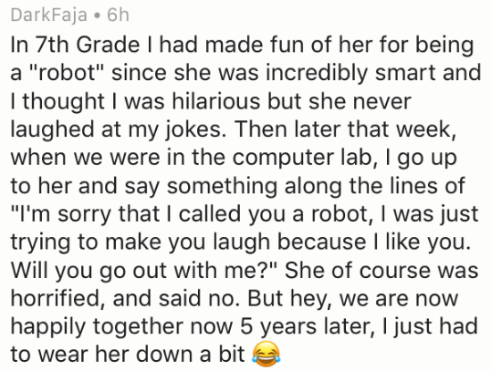"""Text - DarkFaja 6h In 7th Grade I had made fun of her for being a """"robot"""" since she was incredibly smart and I thought I was hilarious but she never laughed at my jokes. Then later that week, when we were in the computer lab, I go up to her and say something along the lines of """"I'm sorry that I called you a robot, I was just trying to make you laugh because I like you. Will you go out with me?"""" She of course was horrified, and said no. But hey, we are now happily together now 5 years later, I ju"""