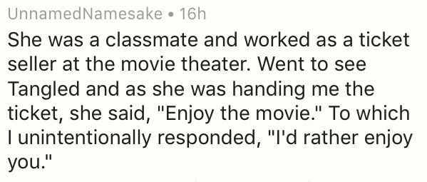 """Text - UnnamedNamesake 16h She was a classmate and worked as a ticket seller at the movie theater. Went to see Tangled and as she was handing me the ticket, she said, """"Enjoy the movie."""" To which I unintentionally responded, """"I'd rather enjoy you."""""""