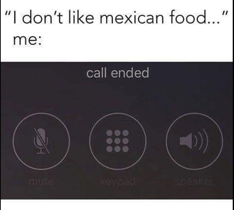 Meme about how the call ends when they tell me they don't like Mexican food