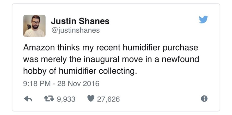 funny tweets - - Text - Justin Shanes @justinshanes Amazon thinks my recent humidifier purchase merely the inaugural move in a newfound hobby of humidifier collecting was 9:18 PM - 28 Nov 2016 9,933 27,626