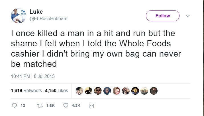 funny tweets - - Text - Luke Follow @ELRoseHubbard I once killed a man in a hit and run but the shame I felt when I told the Whole Foods cashier I didn't bring my own bag can be matched 10:41 PM -8 Jul 2015 1,619 Retweets 4,150 Likes 1.6K 12 4,2K
