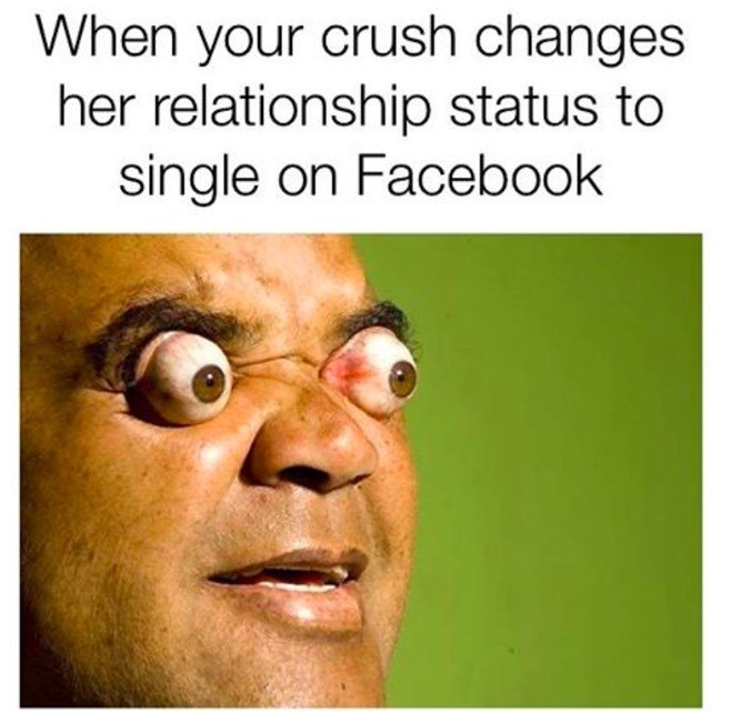 meme about seeing your crush is single with pic of man with his eyes bulging from his head