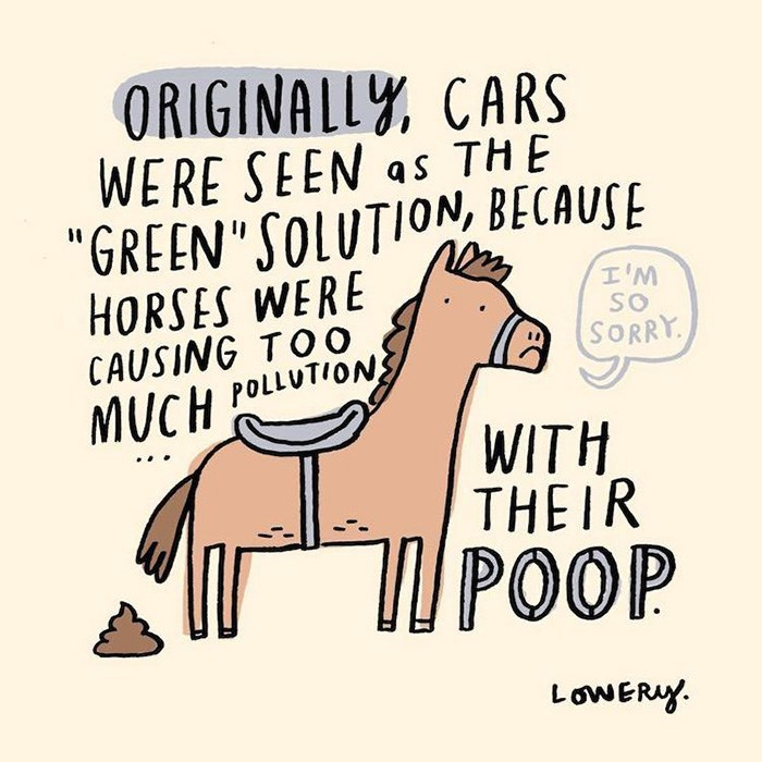 "Text - ORIGINALLY CARS WERE SEEN as THE ""GREEN""SOLUTION, BECAUSE HORSES WERE CAUSING TOO MUCH POLLUTION I'M SO SORRY WITH THEIR POOP LowERY"