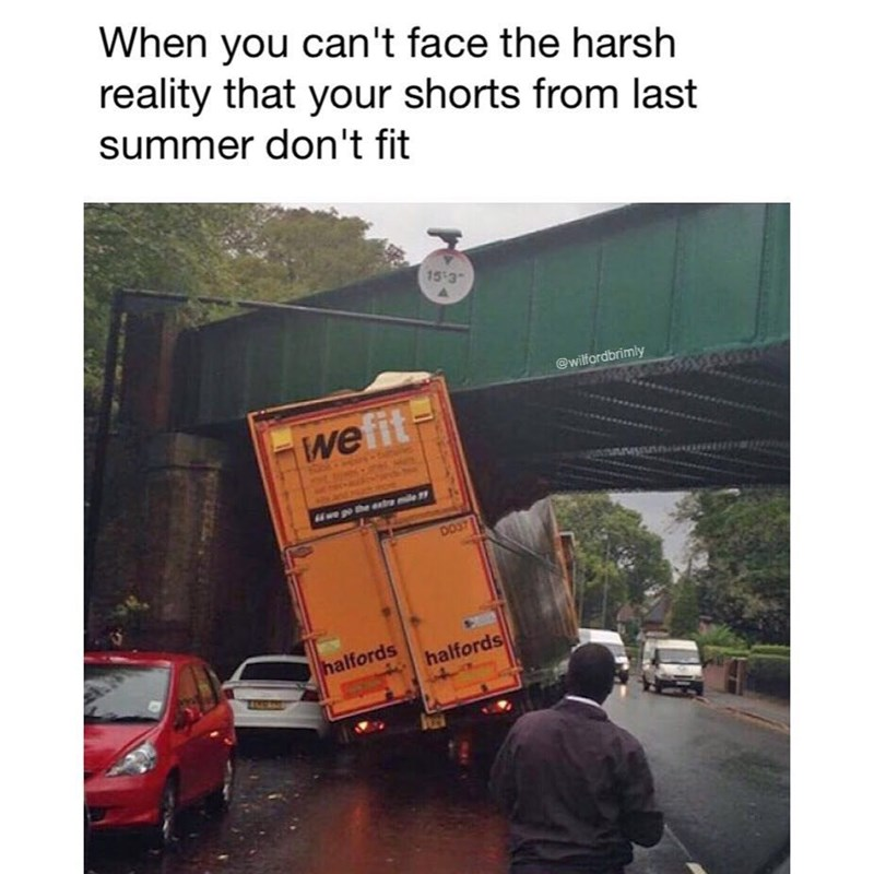 Funny meme of a truck trying to fit under a bridge, to describe how it feels when you are in denial that your shorts from last summer don't fit.
