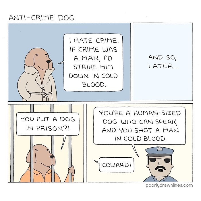 Funny web comic about a crime fighting dog who says he would kill crime if it were a man, gets put in jail for murder and being a human sized dog.
