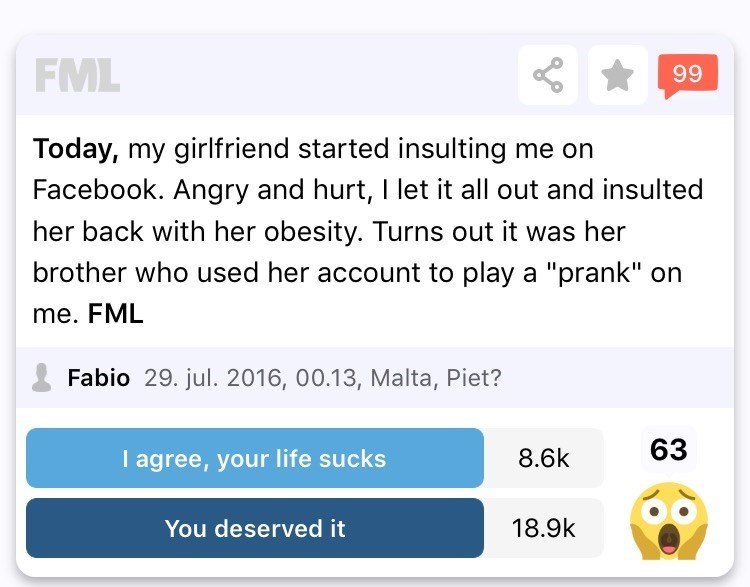 "Text - FML 99 Today, my girlfriend started insulting me on Facebook. Angry and hurt, I let it all out and insulted her back with her obesity. Turns out it was her brother who used her account to play a ""prank"" on me. FML Fabio 29. jul. 2016, 00.13, Malta, Piet? 63 I agree, your life sucks 8.6k 18.9k You deserved it"