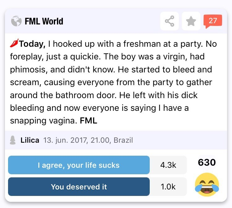 Text - FML World 27 Today, I hooked up with a freshman at a party. No foreplay, just a quickie. The boy was a virgin, had phimosis, and didn't know. He started to bleed and scream, causing everyone from the party to gather around the bathroom door. He left with his dick bleeding and now everyone is saying I have a snapping vagina. FML Lilica 13. jun. 2017, 21.00, Brazil 630 I agree, your life sucks 4.3k 1.0k You deserved it 0