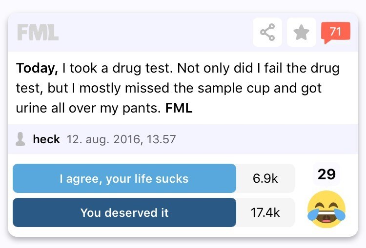 Text - FML 71 Today, I took a drug test. Not only did I fail the drug test, but I mostly missed the sample cup and got urine all over my pants. FML heck 12. aug. 2016, 13.57 29 I agree, your life sucks 6.9k 17.4k You deserved it