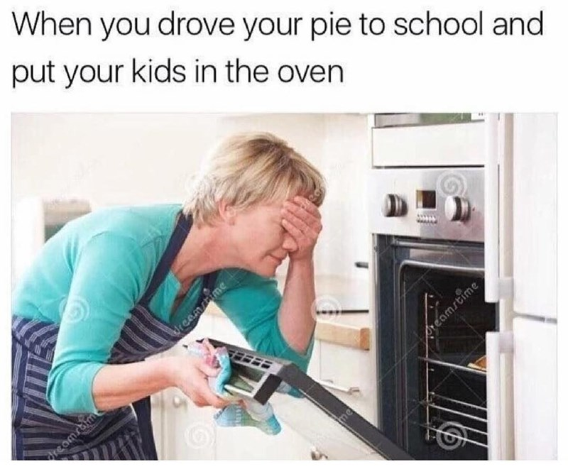 Funny meme featuring a photo of a woman opening her oven with her hand over her head, says when you drop your pie off at school and put your kids in the oven.