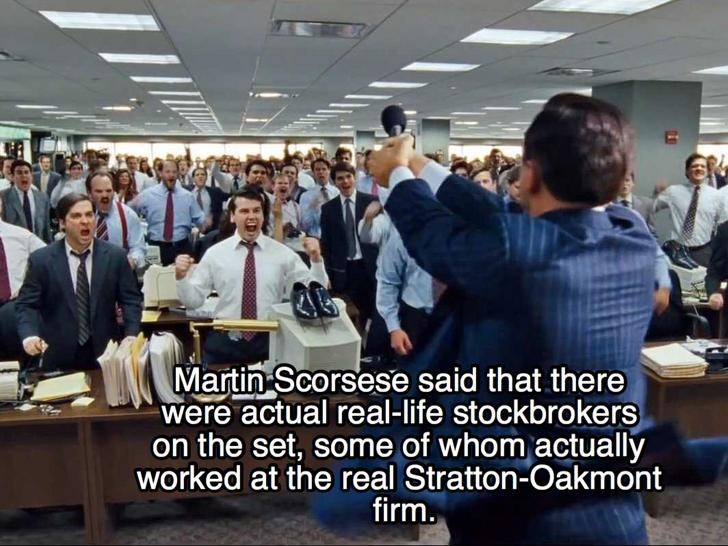 Job - Martin Scorsese said that there were actual real-life stockbrokers on the set, some of whom actually worked at the real Stratton-Oakmont firm.