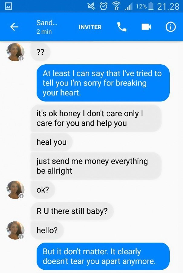 Text - 12% 21.28 Sand... INVITER 2 min ?? At least I can say that I've tried to tell you I'm sorry for breaking your heart. it's ok honey I don't care only I care for you and help you heal you just send me money everything be allright ok? RU there still baby? hello? But it don't matter. It clearly doesn't tear you apart anymore.