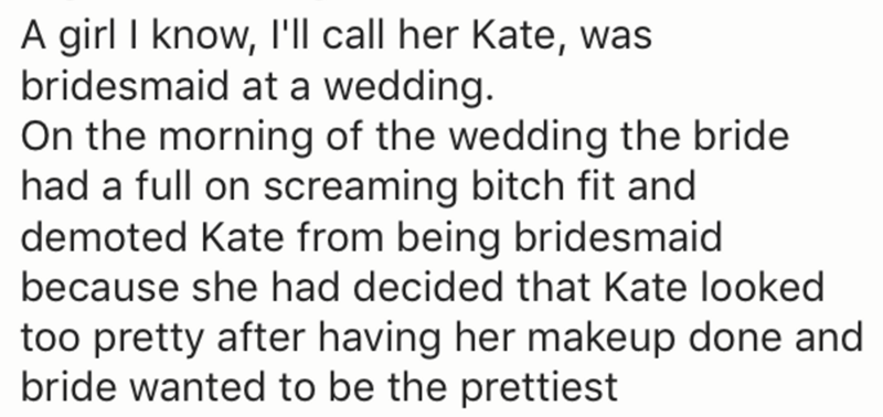 Text - A girl I know, I'll call her Kate, was bridesmaid at a wedding. On the morning of the wedding the bride had a full on screaming bitch fit and demoted Kate from being bridesmaid because she had decided that Kate looked too pretty after having her makeup done and bride wanted to be the prettiest
