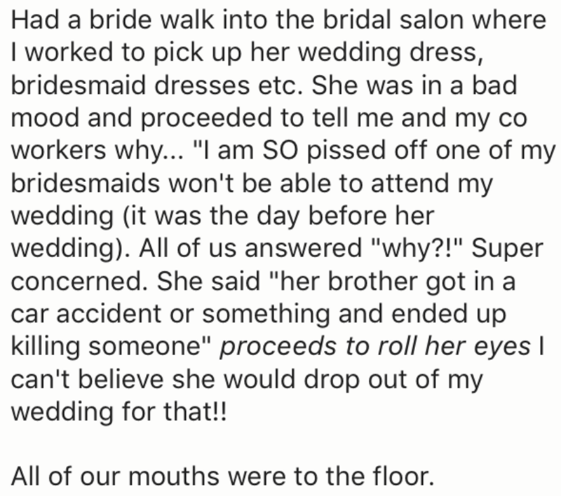 "Text - Had a bride walk into the bridal salon where I worked to pick up her wedding dress, bridesmaid dresses etc. She was in a bad mood and proceeded to tell me and my co workers why... ""I am SO pissed off one of my bridesmaids won't be able to attend my wedding (it was the day before her wedding). All of us answered ""why?!"" Super concerned. She said ""her brother got in a car accident or something and ended up killing someone"" proceeds to roll her eyes I can't believe she would drop out of my w"