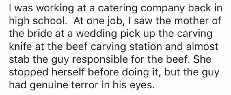 Text - I was working at a catering company back in high school. At one job, I saw the mother of the bride at a wedding pick up the carving knife at the beef carving station and almost stab the guy responsible for the beef. She stopped herself before doing it, but the guy had genuine terror in his eyes.