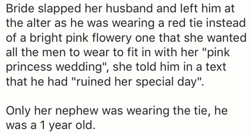 "Text - Bride slapped her husband and left him at the alter as he was wearing a red tie instead of a bright pink flowery one that she wanted all the men to wear to fit in with her ""pink princess wedding"", she told him in a text that he had ""ruined her special day"". Only her nephew was wearing the tie, he was a 1 year old"